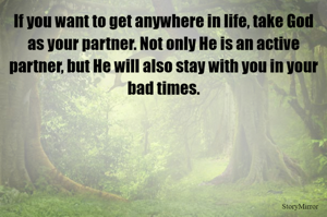 If you want to get anywhere in life, take God as your partner. Not only He is an active partner, but He will also stay with you in your bad times.