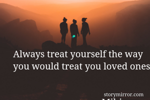 Always treat yourself the way you would treat you loved ones                                                                                                               -Mihir Nandiwal