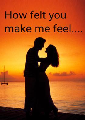 How Felt You Make Me Feel....