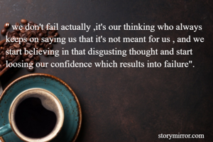 """"""" we don't fail actually ,it's our thinking who always keeps on saying us that it's not meant for us , and we start believing in that disgusting thought and start loosing our confidence which results into failure""""."""