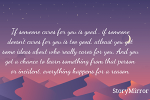 If someone cares for you is good . if someone doesn't cares for you is too good. atleast you got some ideas about who really cares for you. And you got a chance to learn something from that person or incident. everything happens for a reason.