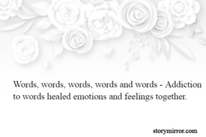 Words, words, words, words and words - Addiction to words healed emotions and feelings together.
