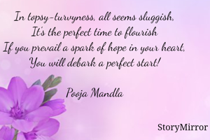In topsy-turvyness, all seems sluggish, It's the perfect time to flourish If you prevail a spark of hope in your heart, You will debark a perfect start!  Pooja Mandla