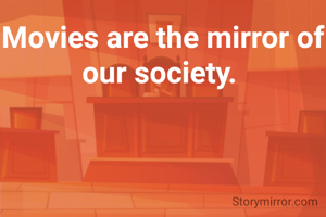 Movies are the mirror of our society.