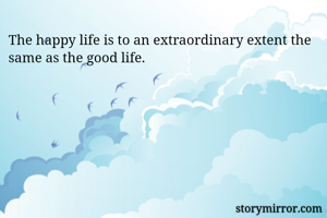The happy life is to an extraordinary extent the same as the good life.