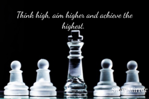 Think high, aim higher and achieve the highest.