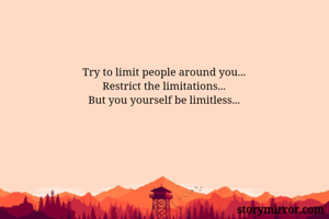 Try to limit people around you... Restrict the limitations... But you yourself be limitless...