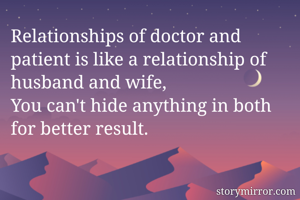 Relationships of doctor and patient is like a relationship of husband and wife, You can't hide anything in both for better result.