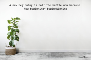 A new beginning is half the battle won because  New Beginning= Begin+Winning