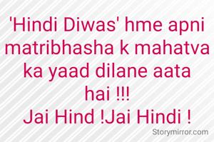 'Hindi Diwas' hme apni matribhasha k mahatva ka yaad dilane aata hai !!! Jai Hind !Jai Hindi !
