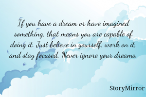 If you have a dream or have imagined something, that means you are capable of doing it. Just believe in yourself, work on it, and stay focused. Never ignore your dreams.