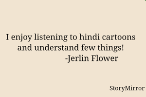 I enjoy listening to hindi cartoons and understand few things!                     -Jerlin Flower