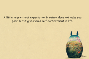 A little help without expectation in return does not make you poor, but it gives you a self-contentment in life.