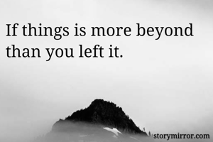 If things is more beyond than you left it.