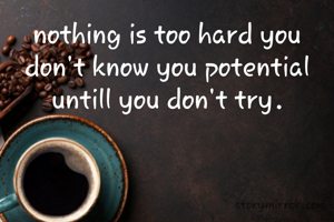 nothing is too hard you don't know you potential untill you don't try.