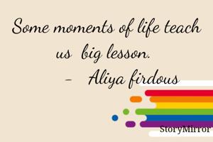 Some moments of life teach us  big lesson.         -   Aliya firdous