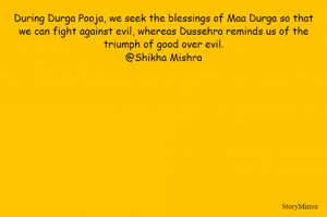 During Durga Pooja, we seek the blessings of Maa Durga so that we can fight against evil, whereas Dussehra reminds us of the triumph of good over evil. @Shikha Mishra