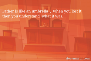 Father is like an umbrella  ,  when you lost it then you understand  what it was.