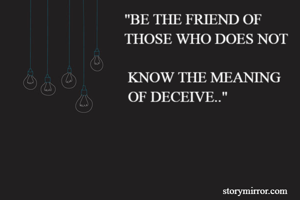 """""""BE THE FRIEND OF                                THOSE WHO DOES NOT                                     KNOW THE MEANING                                 OF DECEIVE.."""""""