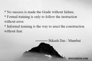 * No success is made the Grade without failure. * Formal training is only to follow the instruction  without error.  * Informal training is the way to erect the construction  without fear.                                     ---------- Bikash Das / Mumbai