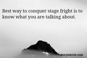 Best way to conquer stage fright is to know what you are talking about.