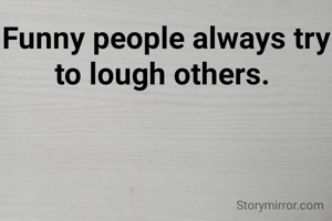 Funny people always try to lough others.