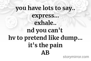 you have lots to say.. express... exhale.. nd you can't  hv to pretend like dump... it's the pain AB