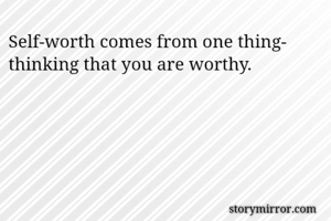 Self-worth comes from one thing- thinking that you are worthy.