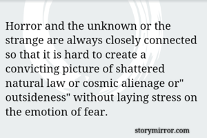 """Horror and the unknown or the strange are always closely connected so that it is hard to create a convicting picture of shattered natural law or cosmic alienage or"""" outsideness"""" without laying stress on the emotion of fear."""