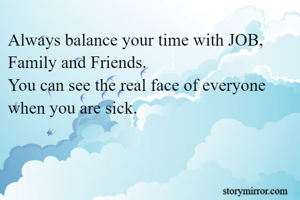 Always balance your time with JOB, Family and Friends.  You can see the real face of everyone when you are sick.