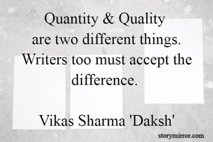 Quantity & Quality  are two different things. Writers too must accept the difference.   Vikas Sharma 'Daksh'