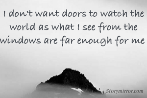 I don't want doors to watch the world as what I see from the windows are far enough for me