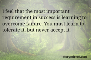 I feel that the most important requirement in success is learning to overcome failure. You must learn to tolerate it, but never accept it.