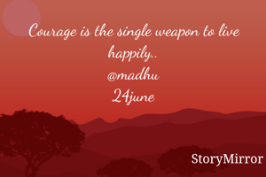 Courage is the single weapon to live happily.. @madhu 24june