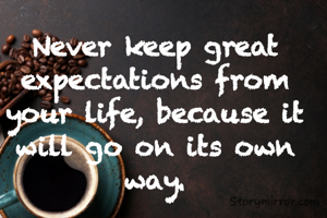 Never keep great expectations from your life, because it will go on its own way.