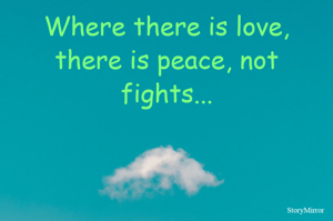 Where there is love, there is peace, not fights...