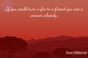 If you could turn a foe to a friend you are a winner already.