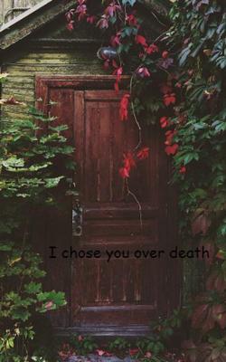 I Chose You Over Death
