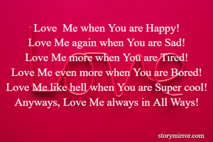 Love  Me when You are Happy! Love Me again when You are Sad! Love Me more when You are Tired! Love Me even more when You are Bored! Love Me like hell when You are Super cool! Anyways, Love Me always in All Ways!