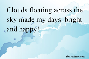 Clouds floating across the sky made my days  bright and happy!