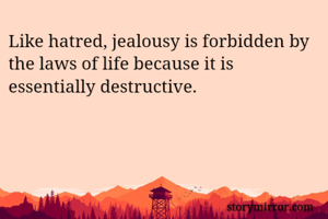 Like hatred, jealousy is forbidden by the laws of life because it is essentially destructive.