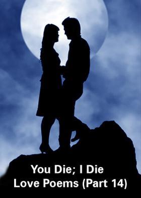 You Die; I Die - Love Poems - Part 14