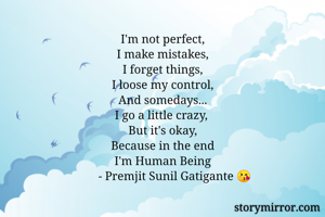 I'm not perfect, I make mistakes, I forget things, I loose my control, And somedays... I go a little crazy,  But it's okay, Because in the end  I'm Human Being          - Premjit Sunil Gatigante 😘