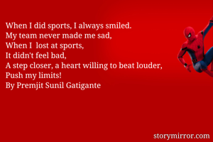 When I did sports, I always smiled. My team never made me sad, When I  lost at sports,  It didn't feel bad, A step closer, a heart willing to beat louder, Push my limits! By Premjit Sunil Gatigante