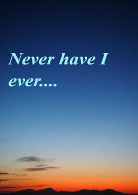 Never Have I Ever....
