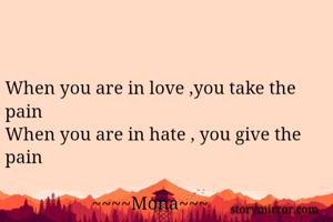 When you are in love ,you take the pain  When you are in hate , you give the pain                     ~~~~Mona~~~