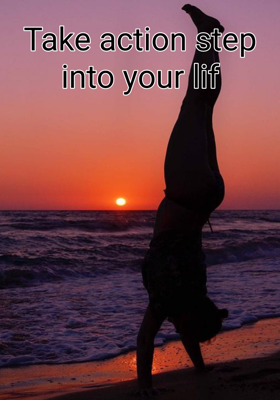 Take action step into your life