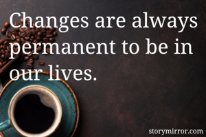 Changes are always permanent to be in our lives.