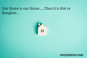 Our Home is our Home......Then it is Hut or Bunglow...