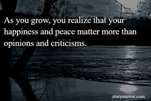As you grow, you realize that your happiness and peace matter more than opinions and criticisms.